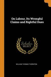 On Labour, Its Wrongful Claims and Rightful Dues