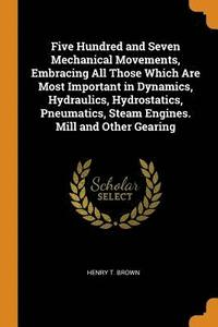 Five Hundred and Seven Mechanical Movements, Embracing All Those Which Are Most Important in Dynamics, Hydraulics, Hydrostatics, Pneumatics, Steam Engines. Mill and Other Gearing