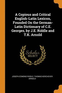 A Copious and Critical English-Latin Lexicon, Founded On the German-Latin Dictionary of C.E. Georges, by J.E. Riddle and T.K. Arnold