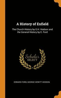 A History Of Enfield: The Church History By G.H. Hodson And The General History By E. Ford