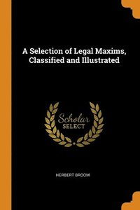A Selection Of Legal Maxims, Classified
