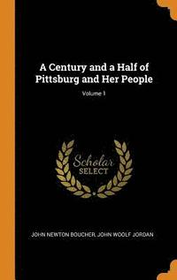 A Century and a Half of Pittsburg and Her People; Volume 1