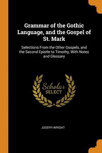 Grammar Of The Gothic Language, And The Gospel Of St. Mark: Selections From The Other Gospels, And The Second Epistle To Timothy, With Notes And Gloss