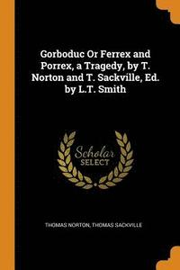 Gorboduc or Ferrex and Porrex, a Tragedy, by T. Norton and T. Sackville, Ed. by L.T. Smith