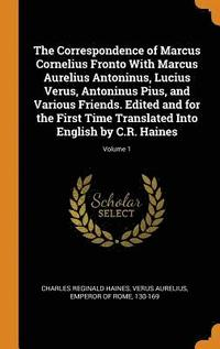 The Correspondence of Marcus Cornelius Fronto with Marcus Aurelius Antoninus, Lucius Verus, Antoninus Pius, and Various Friends. Edited and for the First Time Translated Into English by C.R. Haines;