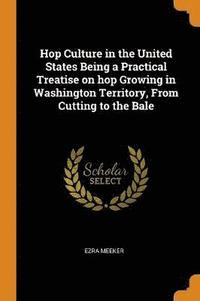 Hop Culture in the United States Being a Practical Treatise on Hop Growing in Washington Territory, from Cutting to the Bale