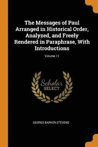 The Messages of Paul Arranged in Historical Order, Analyzed, and Freely Rendered in Paraphrase, with Introductions; Volume 11