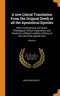 A New Literal Translation From The Original Greek Of All The Apostolical Epistles: With A Commentary And Notes, Philological, Critical, Explanatory, A