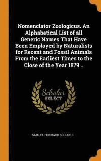 Nomenclator Zoologicus. an Alphabetical List of All Generic Names That Have Been Employed by Naturalists for Recent and Fossil Animals from the Earliest Times to the Close of the Year 1879 ..