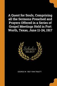 A Quest for Souls, Comprising All the Sermons Preached and Prayers Offered in a Series of Gospel Meetings Held in Fort Worth, Texas, June 11-24, 1917