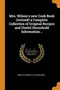 Mrs. Wilson's New Cook Book (Revised) a Complete Collection of Original Recipes and Useful Household Information ..