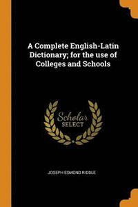 A Complete English-Latin Dictionary; For the Use of Colleges and Schools