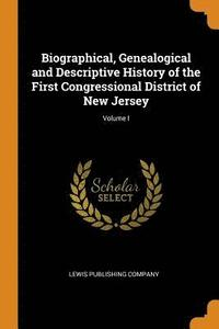 Biographical, Genealogical and Descriptive History of the First Congressional District of New Jersey; Volume I