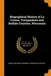 Biographical History of La Crosse, Trempealeau and Buffalo Counties, Wisconsin
