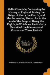 Hall's Chronicle; Containing the History of England, During the Reign of Henry the Fourth, and the Succeeding Monarchs, to the End of the Reign of Henry the Eighth, in Which Are Particularly
