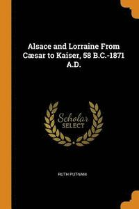 Alsace and Lorraine from Caesar to Kaiser, 58 B.C.-1871 A.D.