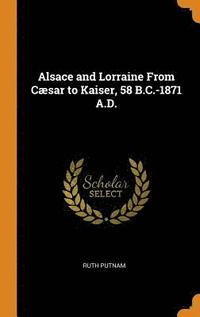 Alsace and Lorraine from C sar to Kaiser, 58 B.C.-1871 A.D.