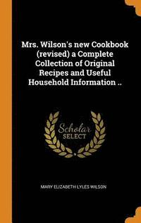 Mrs. Wilson's New Cookbook (Revised) a Complete Collection of Original Recipes and Useful Household Information ..