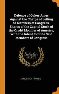 Defence of Oakes Ames Against the Charge of Selling to Members of Congress, Shares of the Capitol Stock of the Credit Mobilier of America, with the Intent to Bribe Said Members of Congress
