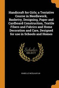 Handicraft for Girls; A Tentative Course in Needlework, Basketry, Designing, Paper and Cardboard Construction, Textile Fibers and Fabrics and Home Decoration and Care, Designed for Use in Schools and