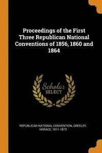 Proceedings of the First Three Republican National Conventions of 1856, 1860 and 1864