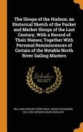 The Sloops of the Hudson; An Historical Sketch of the Packet and Market Sloops of the Last Century, with a Record of Their Names; Together with Personal Reminiscences of Certain of the Notable North