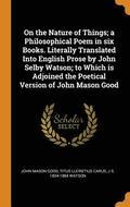 On the Nature of Things; A Philosophical Poem in Six Books. Literally Translated Into English Prose by John Selby Watson; To Which Is Adjoined the Poetical Version of John Mason Good
