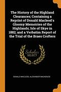 The History of the Highland Clearances; Containing a Reprint of Donald Macleod's Gloomy Memoiries of the Highlands; Isle of Skye in 1882; And a Verbatim Report of the Trial of the Braes Crofters