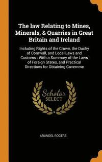 The Law Relating to Mines, Minerals, &; Quarries in Great Britain and Ireland