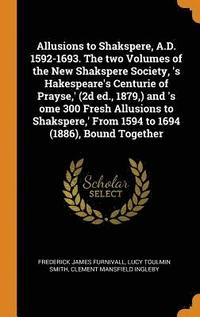 Allusions to Shakspere, A.D. 1592-1693. the Two Volumes of the New Shakspere Society, 's Hakespeare's Centurie of Prayse, ' (2D Ed., 1879, ) and 's Ome 300 Fresh Allusions to Shakspere, ' from 1594
