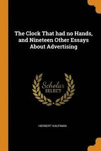 The Clock That Had No Hands, and Nineteen Other Essays about Advertising