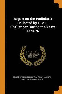 Report on the Radiolaria Collected by H.M.S. Challenger During the Years 1873-76