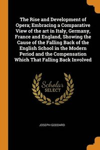 Rise And Development Of Opera; Embracing A Comparative View Of The Art In Italy, Germany, France And England, Showing The Cause Of The Falling Back Of The English School In The Modern Period And The C