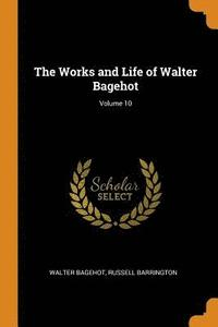 The Works and Life of Walter Bagehot; Volume 10