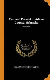 Past and Present of Adams County, Nebraska; Volume 1