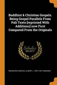 Buddhist &; Christian Gospels. Being Gospel Parallels from Pali Texts [reprinted with Additions] Now First Compared from the Originals