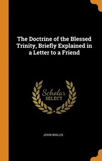 Doctrine Of The Blessed Trinity, Briefly Explained In A Letter To A Friend