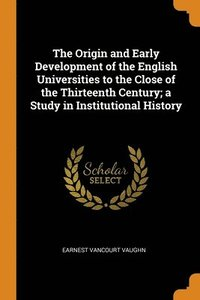 Origin And Early Development Of The English Universities To The Close Of The Thirteenth Century; A Study In Institutional History