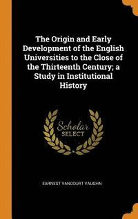 The Origin and Early Development of the English Universities to the Close of the Thirteenth Century; A Study in Institutional History