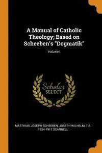 A Manual of Catholic Theology; Based on Scheeben's Dogmatik; Volume I