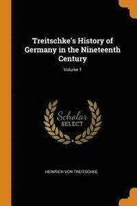 Treitschke's History of Germany in the Nineteenth Century; Volume 1