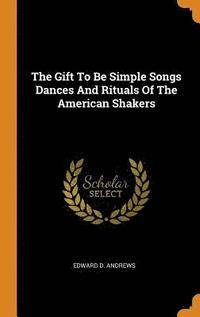 The Gift to Be Simple Songs Dances and Rituals of the American Shakers