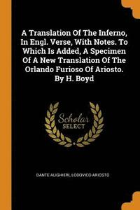 A Translation of the Inferno, in Engl. Verse, with Notes. to Which Is Added, a Specimen of a New Translation of the Orlando Furioso of Ariosto. by H. Boyd