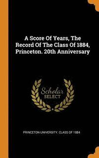 A Score of Years, the Record of the Class of 1884, Princeton. 20th Anniversary