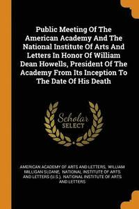 Public Meeting of the American Academy and the National Institute of Arts and Letters in Honor of William Dean Howells, President of the Academy from Its Inception to the Date of His Death