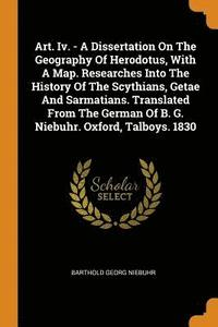 Art. IV. - A Dissertation on the Geography of Herodotus, with a Map. Researches Into the History of the Scythians, Getae and Sarmatians. Translated from the German of B. G. Niebuhr. Oxford, Talboys.