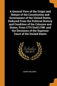 General View Of The Origin And Nature Of The Constitution And Government Of The United States, Deduced From The Political History And Condition Of The Colonies And States, From 1774 Until 1788. And Th