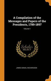 Compilation Of The Messages And Papers Of The Presidents, 1789-1897; Volume 1