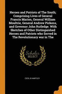 Heroes and Patriots of the South; Comprising Lives of General Francis Marion, General William Moultrie, General Andrew Pickens, and Governor John Rutledge. with Sketches of Other Distinguished Heroes