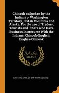 Chinook as Spoken by the Indians of Washington Territory, British Columbia and Alaska. for the Use of Traders, Tourists and Others Who Have Business Intercourse with the Indians. Chinook-English.